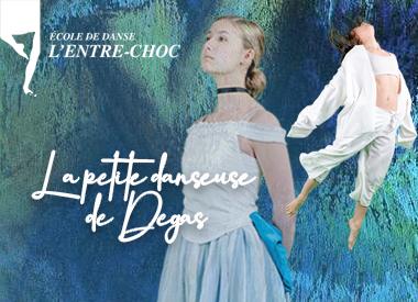 Spectacle L'École de danse L'Entre-Choc: La petite danseuse de Degas présenté au Carré 150  de Victoriaville